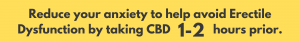 Take CBD 1-2 hours before sexual intercourse to reduce anxiety and avoid Erectile Dysfunction ED