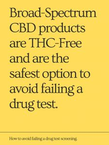 Broad-Spectrum CBD products are THC-Free and are the safest option to avoid failing a drug test.